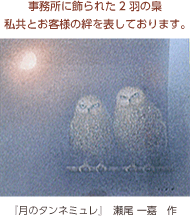 事務所に飾られた2羽の梟、私共とお客様の絆を表しております。 - 『月のタンネミュレ』 瀬尾 一嘉 作